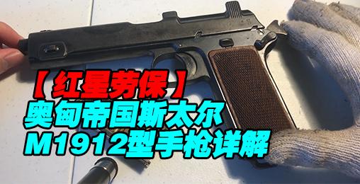 【红星劳保】奥匈帝国斯太尔M1912型手枪国语原创详解