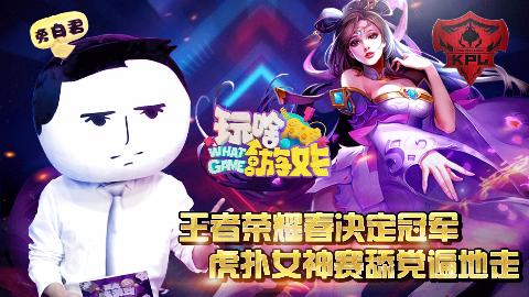 【玩啥游戏】王者荣耀春决定冠军 虎扑女神赛舔党遍地走 17