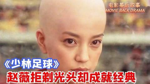 《少林足球》幕后揭秘:赵薇拒绝剃光头却成就影史经典!周星驰踢进世界杯