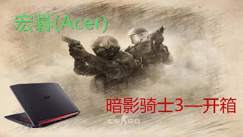 宏碁Acer——【暗影骑士3】AN515笔记本电脑开箱