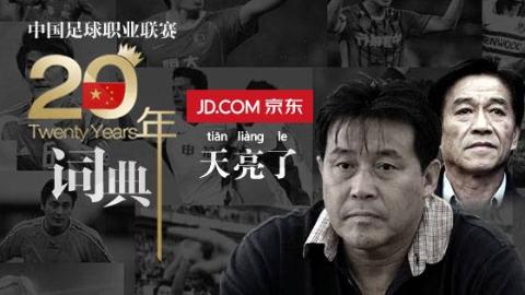 中国足球职业联赛20年词典第十三集——天亮了