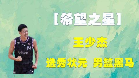 """【希望之星】几分钟带你了解""""中国状元""""王少杰,历史最强CBA""""选秀状元""""?"""