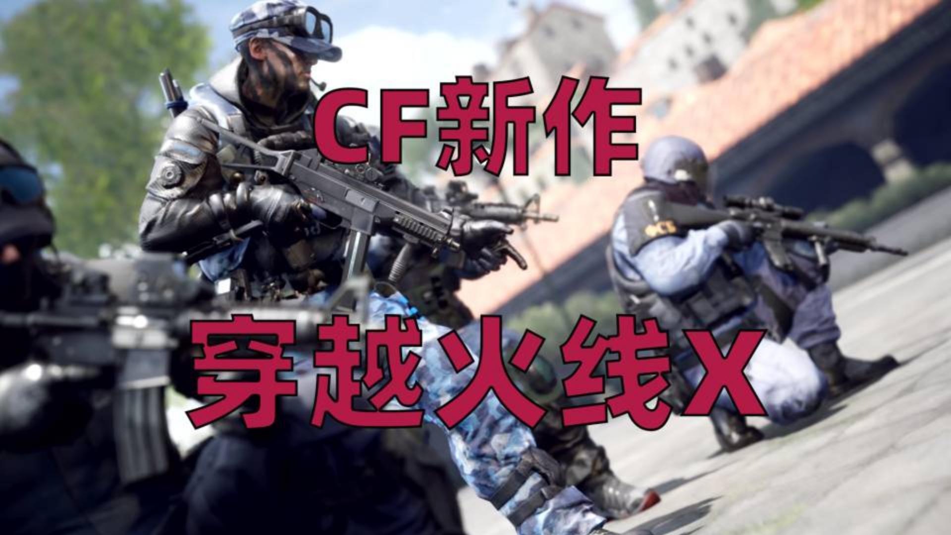 穿越火线X:CF新作预告公布,画面、手感大幅提升,明年正式上线