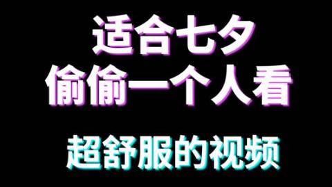 适合七夕一个人偷偷看的舒服视频,【好看不火】第30期番外篇