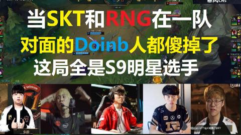 当SKT和RNG在一队,对面的Doinb人都傻了,Doinb:我太南了! 这局全是S9明星选手!