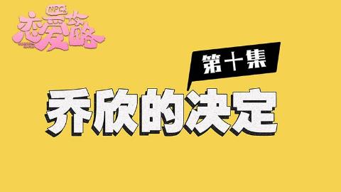 【NPC的恋爱攻略】EP10:乔欣的决定