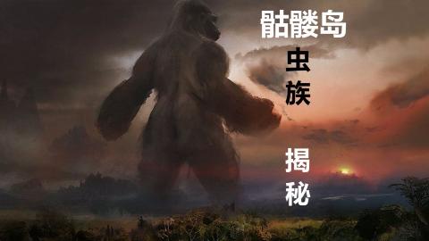 【背包】金刚骷髅岛虫族大揭秘,结尾附送怪物图鉴!