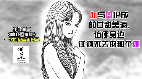 动态漫画【富江·酒醪】:血与肉化成的甘甜美酒,仿佛身边徘徊不去的那个她【一次性配音组】