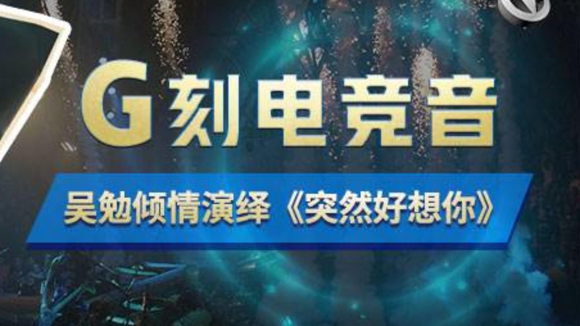 VG王者荣耀 G刻电竞音 吴勉倾情演绎《突然好想你》