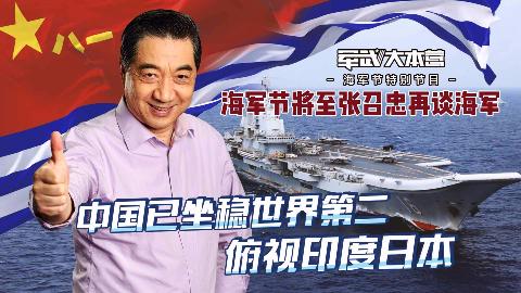 海军节将至张召忠再谈海军:中国已坐稳世界第二,俯视印度日本
