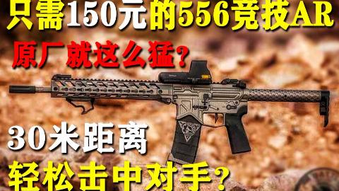 仅需150元的556竞技AR,竟然这么香?
