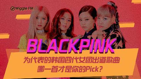 BLACKPINK为代表的韩国四代女团出道歌曲哪一首才是你的Pick?