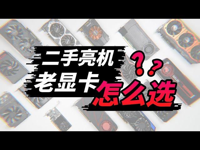 【干货】新显卡太贵,便宜老卡怎么选?二手亮机卡过渡指南!