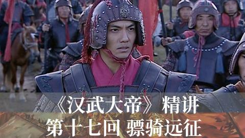 【1900】《汉武大帝》精讲第十七回 骠骑远征 河西之战