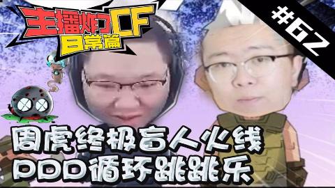 主播炸了CF篇S2#62:周虎终极盲人火线 PDD循环跳跳乐
