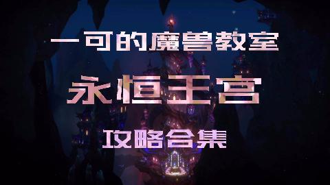 【一可的魔兽教室】永恒王宫攻略合集(更新至八号艾萨拉女王)