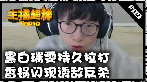 主播超神TOP10#9黑白瑞文持久拉打 香锅闪现诱敌反杀