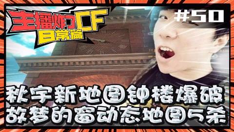 主播炸了CF篇S2#50:秋宇新地图钟楼爆破 故梦的窗动态地图5杀