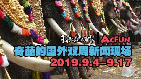 【环球时报|AcFun】奇葩的国外双周新闻现场2019.9.4-9.17