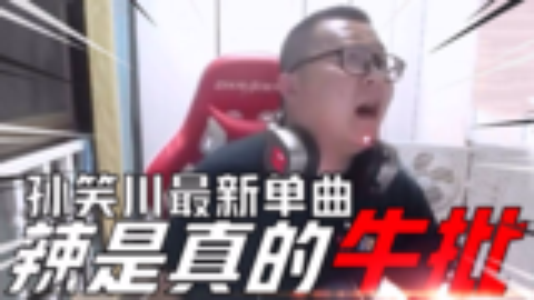 【孙笑川】最新单曲《辣是真的牛批》