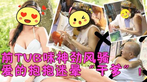 """前TVB咪神劲风骚 爱的抱抱迷晕""""干爹""""!"""