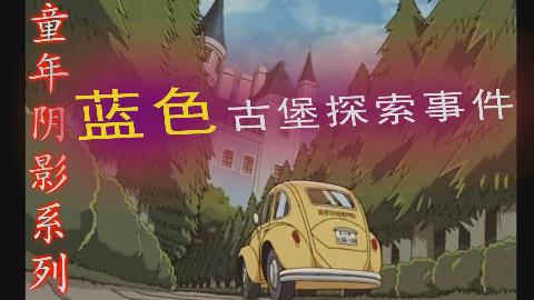 【旭子讲柯南】名侦探柯南史上最恐怖案件之一:蓝色古堡探索事件