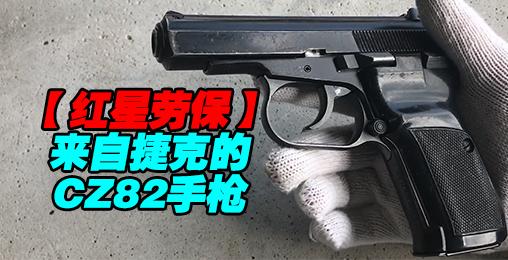 【红星劳保】来自捷克的趣味玩具—CZ82手枪国语详解