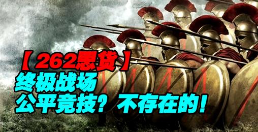 【262思货】终极战场:公平竞技?不存在的!