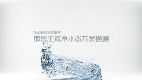 净水器消费者报告   市售主流净水器方案横测