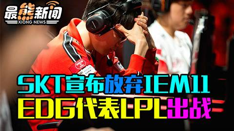 SKT宣布放弃IEM11 EDG代表LPL出战【最熊新闻】