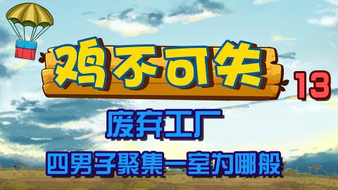 绝地求生【鸡不可失】第13期:废弃工厂四男子聚集一室为哪般