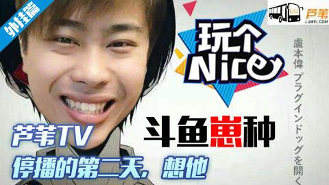 《玩个nice》:芦苇TV停播的第二天,想他