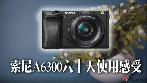 「短评快」索尼A6300六十天使用感受:5000块能买到的最好视频拍摄微单
