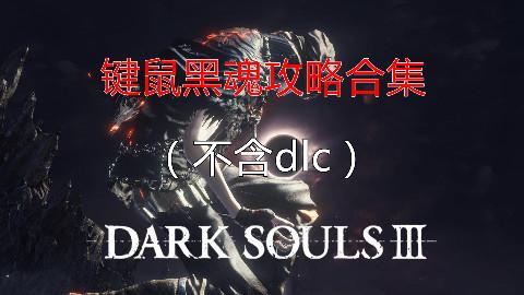 【键鼠黑魂】黑暗之魂3攻略解说合集(不含dlc)