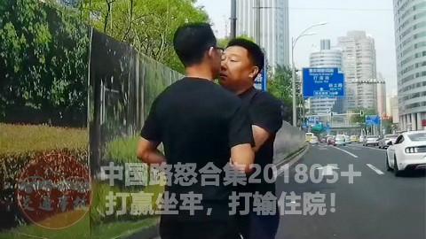 中国路怒合集201805+: 打赢坐牢,打输住院!