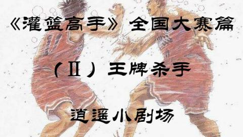 【逍遥】《灌篮高手》全国大赛(P2)流川枫危机,王牌杀手的铁肘