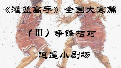 【逍遥】《灌篮高手》全国大赛篇(P3)争锋相对,湘北绝地反击