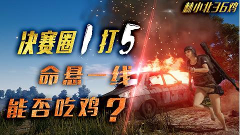 【林小北36鸡】:决赛圈1打5 命悬一线 能否吃鸡?VOL.4
