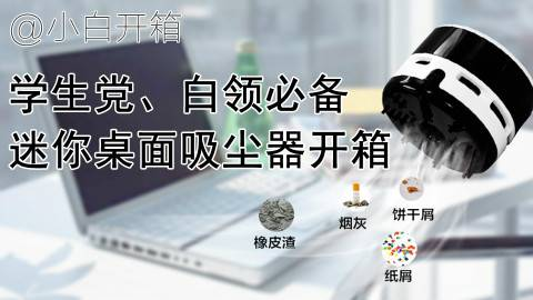 【小白开箱&抽奖】学生党必备桌面神器,迷你桌面吸尘器开箱测评,令人愉悦的使用过程
