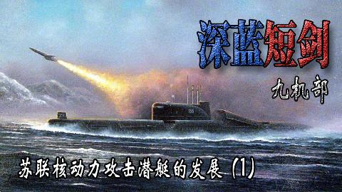 【九机部】第24期 深蓝短剑-苏联核动力攻击潜艇的发展(1)