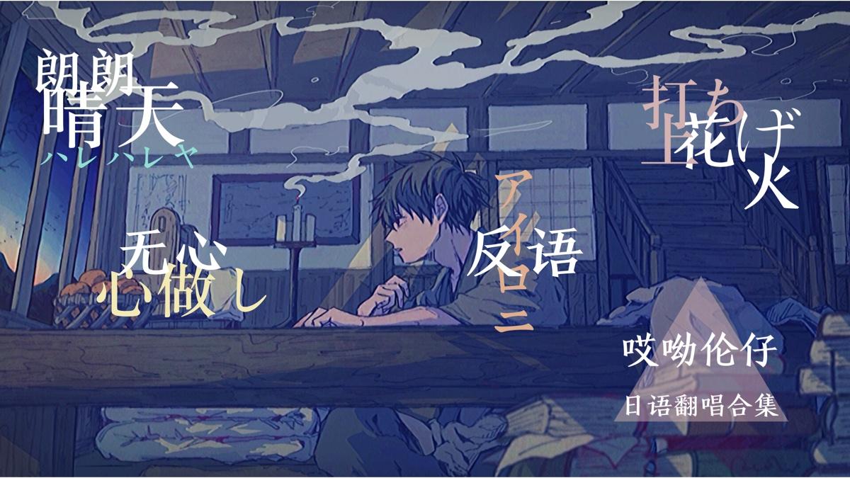 【伦仔】日语翻唱合集《朗朗晴天》《无心》《反语》《打上花火》