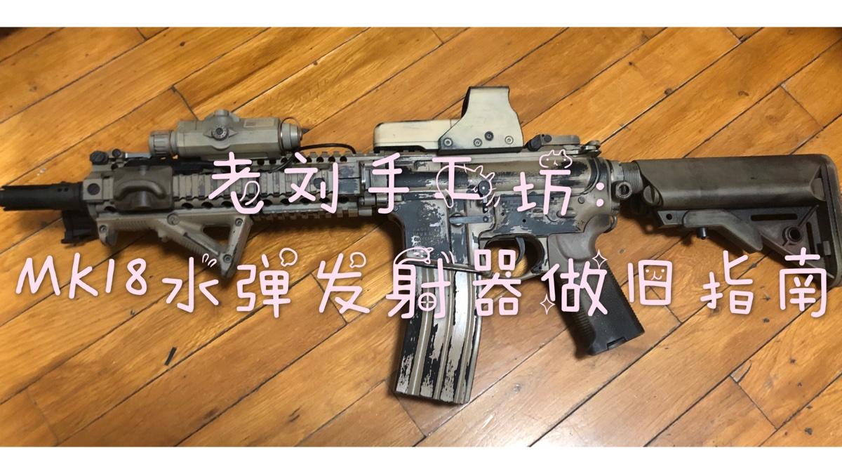 【老刘手工坊】第六期:忽必烈/锦明MK18水弹发射器做旧指南
