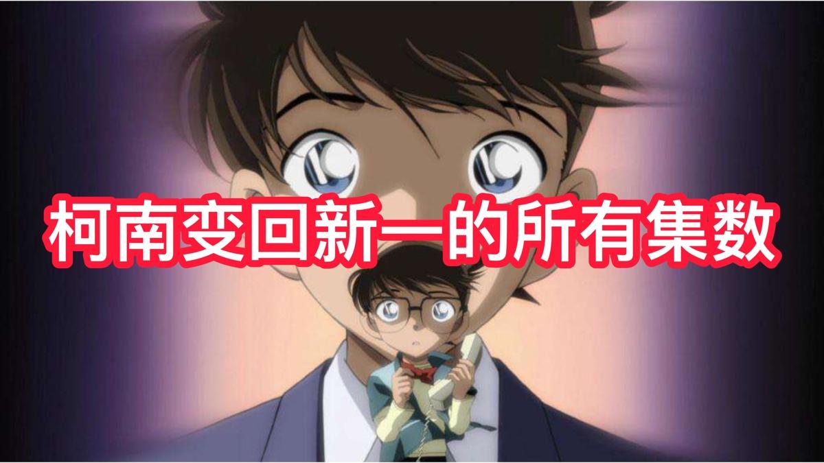 【名侦探柯南】柯南变回新一的所有集数片段(超全)