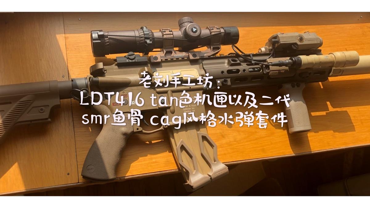 【老刘手工坊】第九期:LDT416tan色机匣及新版smr鱼骨cag水弹套件测评