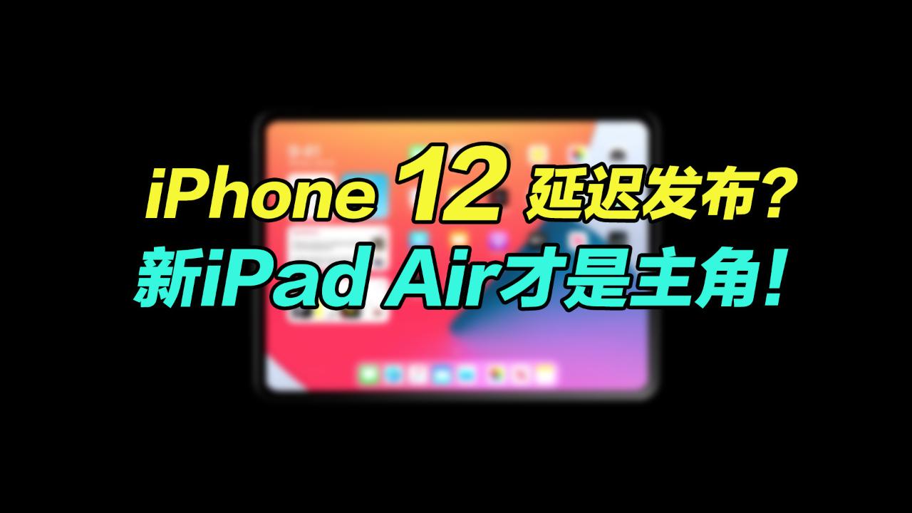 苹果iPhone 12延迟发布?新iPad Air才是主角!