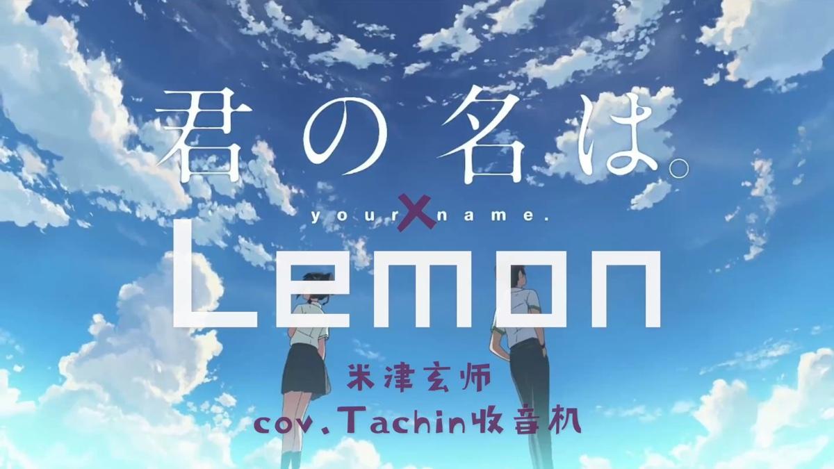 【Tachin】国内最强女声翻唱米津玄师Lemon踩点你的名字mv剪辑