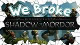 【We Broke】We Broke Middle Earth:Shadow of Mordor