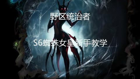AB解说:S6野区霸主,蜘蛛女皇新手教学