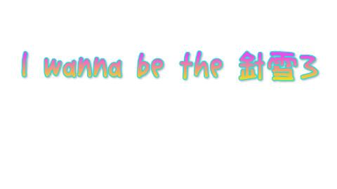 I wanna be the 針雪3