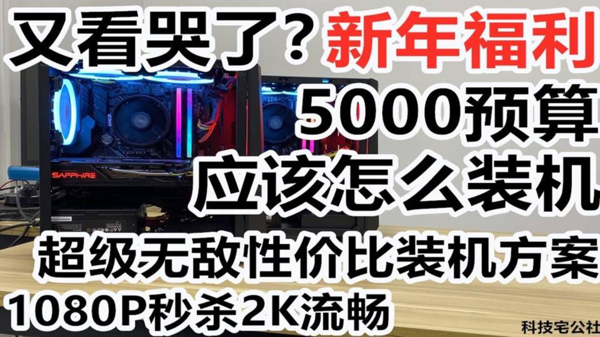又看哭了?5000预算应该怎么装机 超级无敌性价比装机方案(1080P秒杀2K流畅)【科技宅公社】